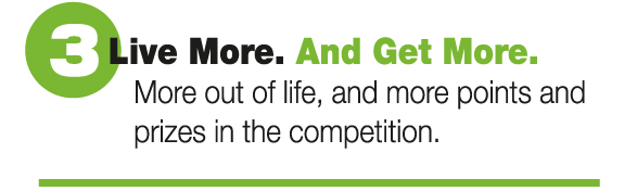 Live More. And Get More. More out of life, and more points and prizes in the competition.